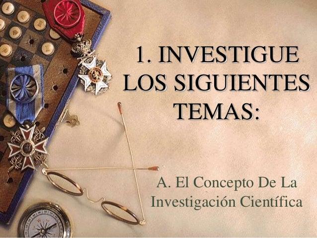 1. INVESTIGUE LOS SIGUIENTES TEMAS: A. El Concepto De La Investigación Científica