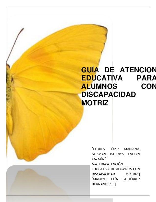 GUÍA DE ATENCIÓNEDUCATIVA PARAALUMNOS CONDISCAPACIDADMOTRIZ[FLORES LÓPEZ MARIANA.GUZMÁN BARRIOS EVELYNYAZMÍN.]MATERIA:ATEN...
