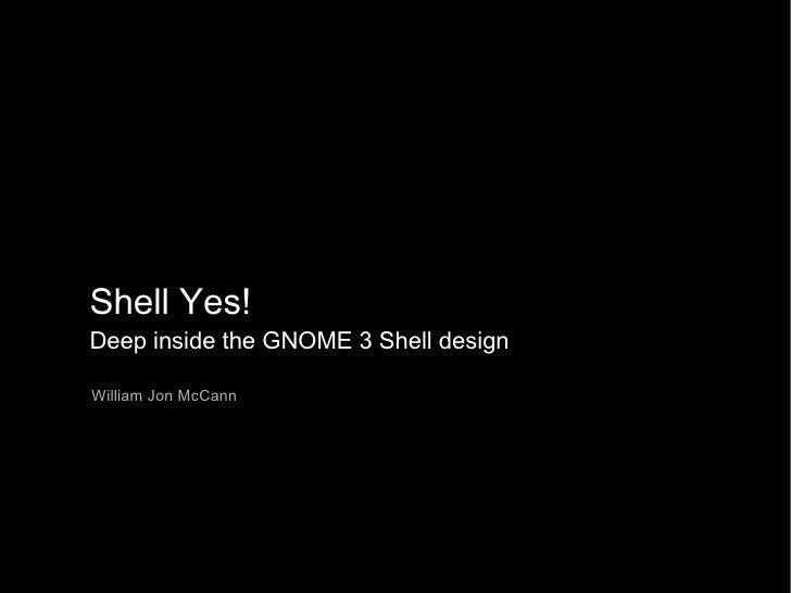 Shell Yes! Deep inside the GNOME 3 Shell design William Jon McCann