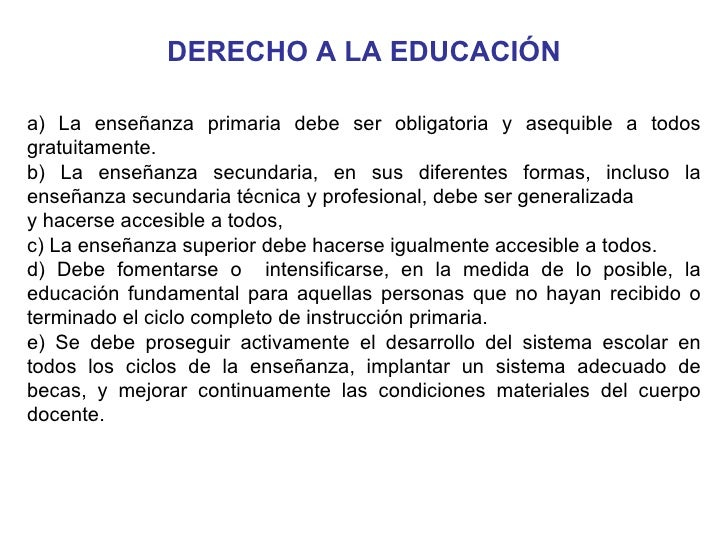 DERECHO A LA EDUCACIÓN a) La enseñanza primaria debe ser obligatoria y asequible a todos gratuitamente. b) La enseñanza se...