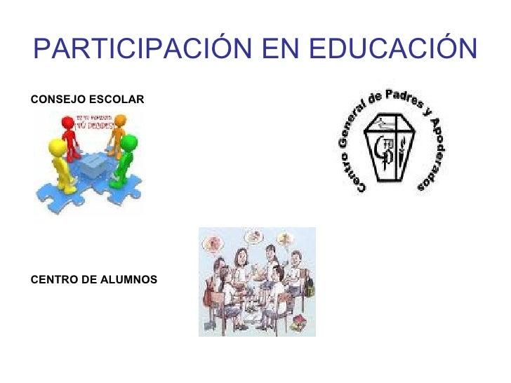 PARTICIPACIÓN EN EDUCACIÓN <ul><li>CONSEJO ESCOLAR </li></ul><ul><li>CENTRO DE ALUMNOS </li></ul>
