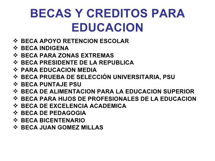 BECAS Y CREDITOS PARA EDUCACION <ul><li>BECA APOYO RETENCION ESCOLAR </li></ul><ul><li>BECA INDIGENA </li></ul><ul><li>BEC...