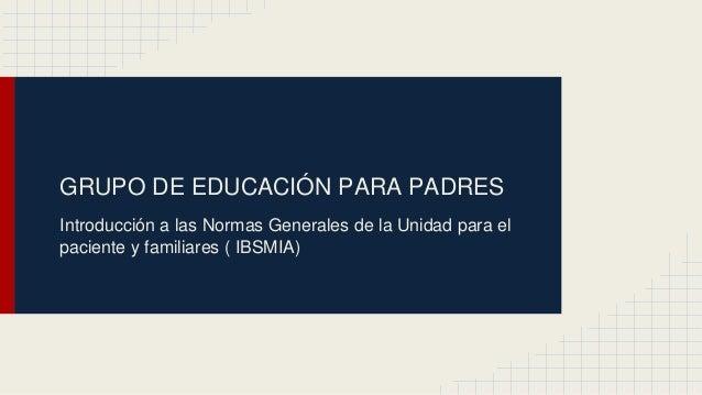GRUPO DE EDUCACIÓN PARA PADRES Introducción a las Normas Generales de la Unidad para el paciente y familiares ( IBSMIA)
