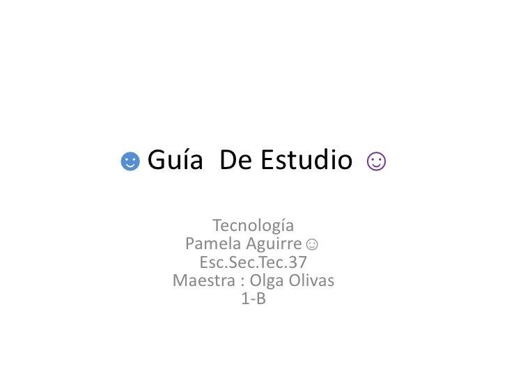 ☻Guía  De Estudio ☺<br />TecnologíaPamela Aguirre☺Esc.Sec.Tec.37 Maestra : Olga Olivas1-B <br />