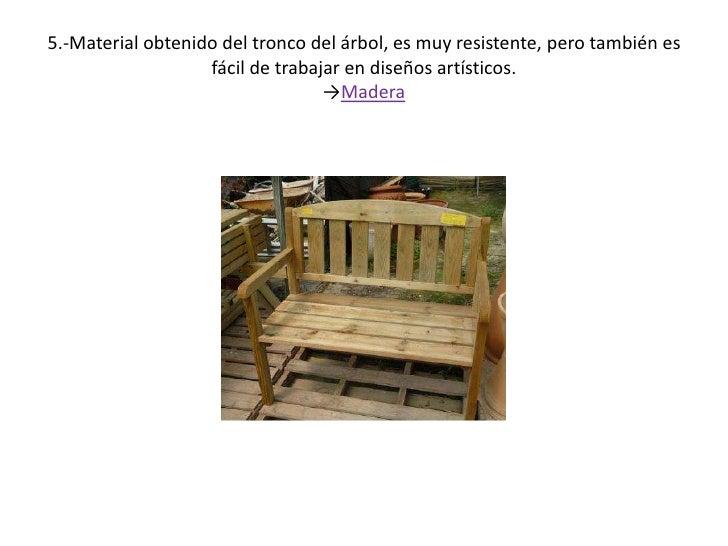 5.-Material obtenido del tronco del árbol, es muy resistente, pero también es fácil de trabajar en diseños artísticos.->Ma...