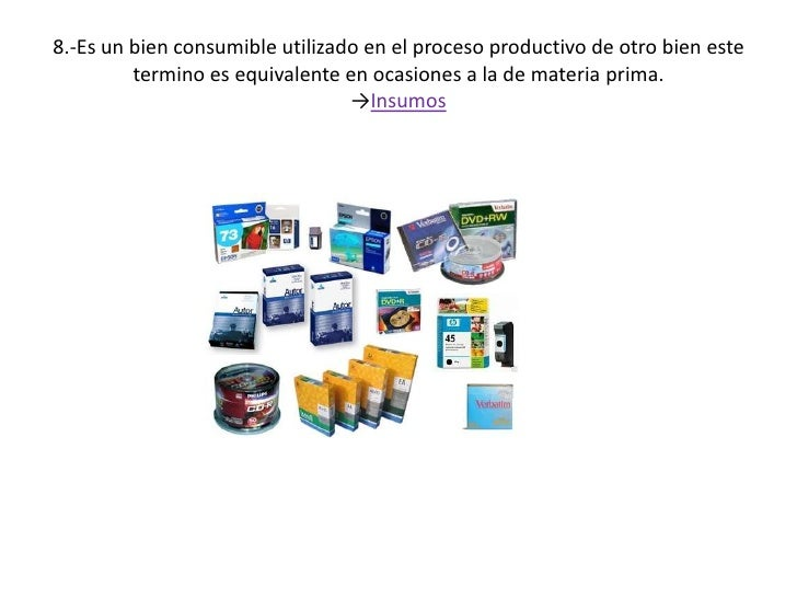 8.-Es un bien consumible utilizado en el proceso productivo de otro bien este termino es equivalente en ocasiones a la de ...