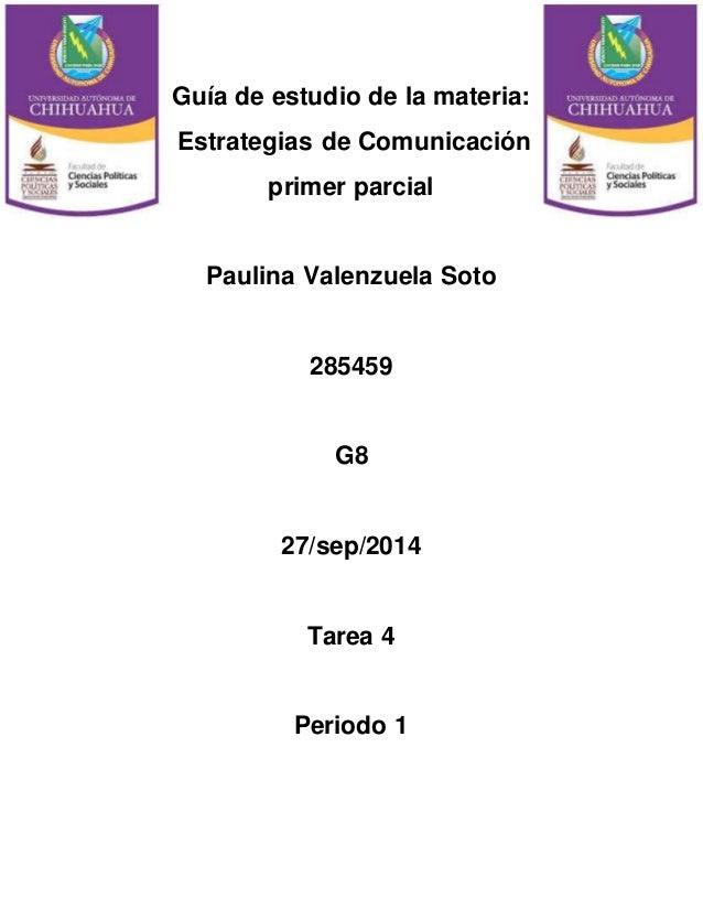 Guía de estudio de la materia:  Estrategias de Comunicación  primer parcial  Paulina Valenzuela Soto  285459  G8  27/sep/2...