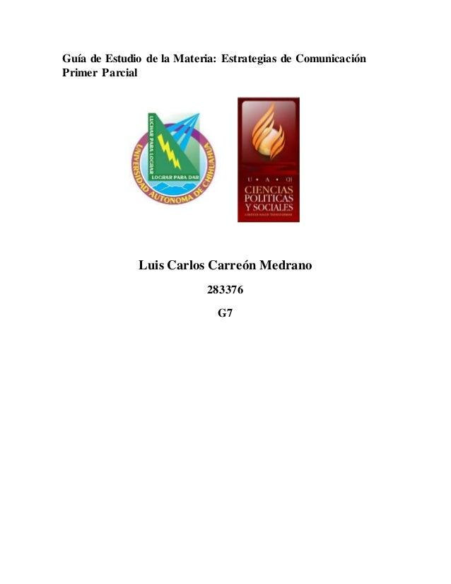 Guía de Estudio de la Materia: Estrategias de Comunicación  Primer Parcial  Luis Carlos Carreón Medrano  283376  G7