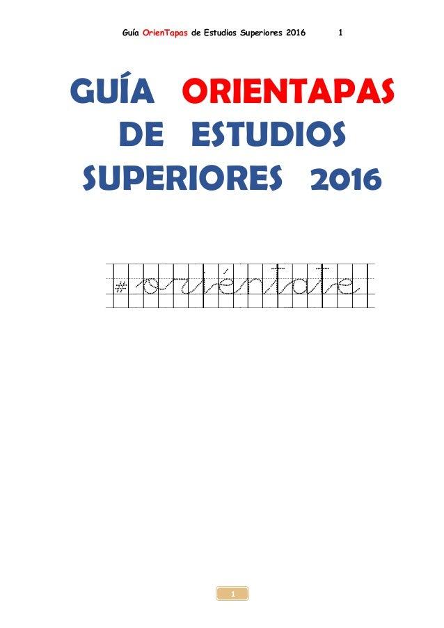 Guía OrienTapas de Estudios Superiores 2016 1 1 GUÍA ORIENTAPAS DE ESTUDIOS SUPERIORES 2016 #oriéntate
