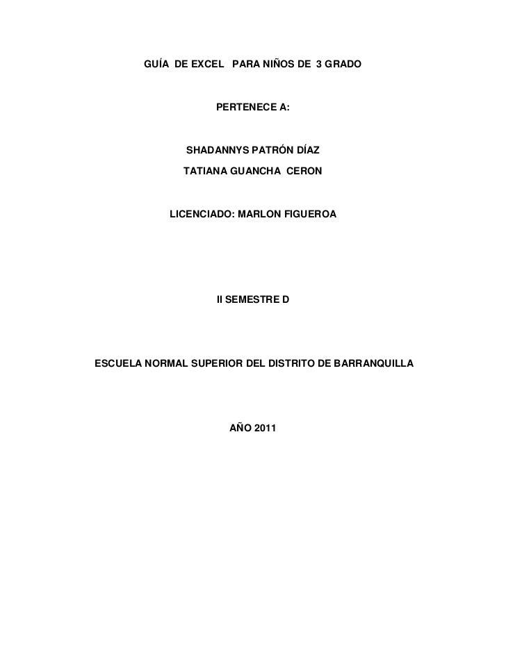 GUÍA  DE EXCEL   PARA NIÑOS DE  3 GRADO<br />PERTENECE A:<br />SHADANNYS PATRÓN DÍAZ <br />TATIANA GUANCHA  CERON <br />LI...