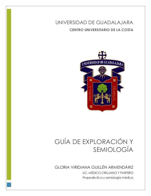 CENTRO UNIVERSITARIO DE LA COSTA GUÍA DE EXPLORACIÓN Y SEMIOLOGÍA GLORIA VIRIDIANA GUILLÉN ARMENDÁRIZ LIC. MÉDICO CIRUJANO...