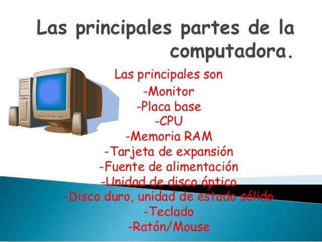 Las principales son -Monitor -Placa base -CPU -Memoria RAM -Tarjeta de expansión -Fuente de alimentación -Unidad de disco ...