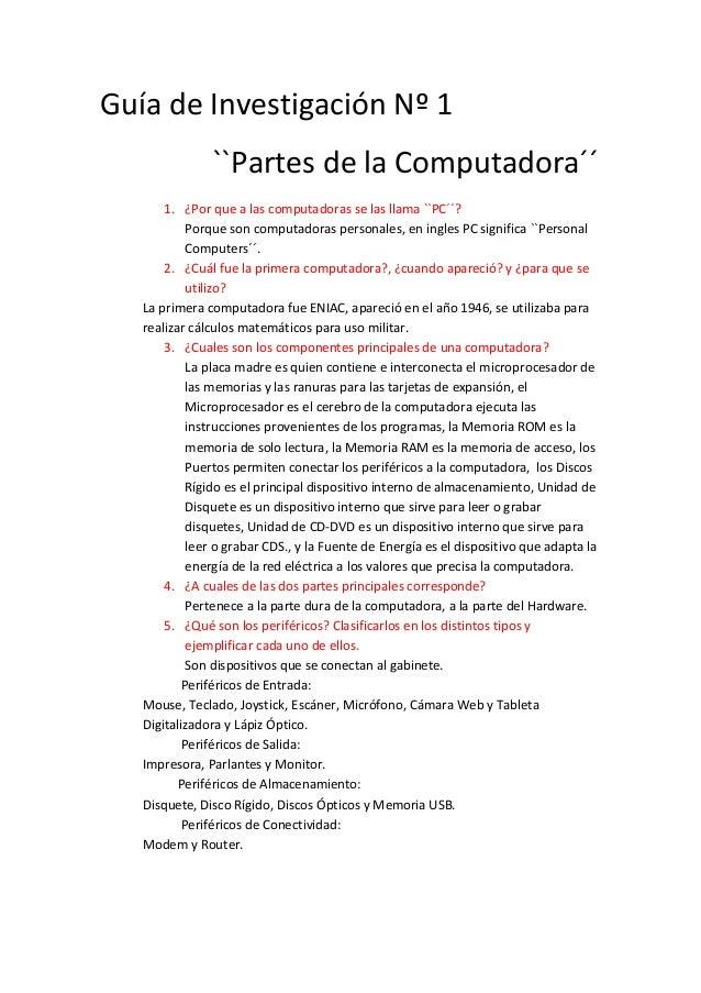 Guía de Investigación Nº 1 ``Partes de la Computadora´´ 1. ¿Por que a las computadoras se las llama ``PC´´? Porque son com...