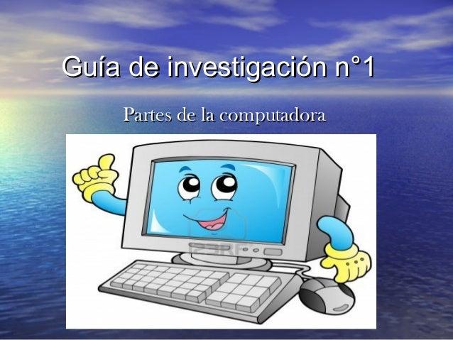 Guía de investigación n°1Guía de investigación n°1 Partes de la computadoraPartes de la computadora