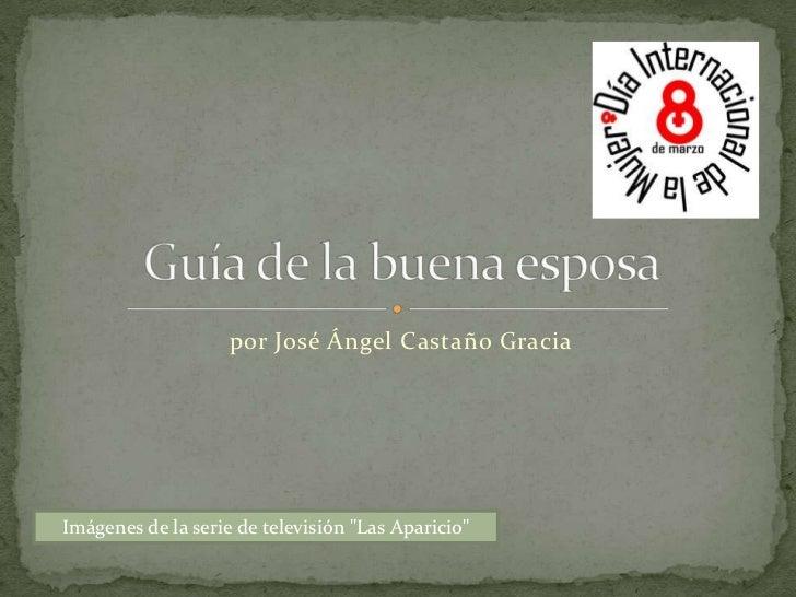 """por José Ángel Castaño Gracia<br />Guía de la buena esposa<br />Imágenes de la serie de televisión """"Las Aparicio""""<br />"""
