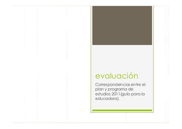 evaluaciónCorrespondencias entre elplan y programa deestudios 2011(guía para laeducadora).