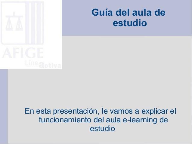 Guía del aula de estudio En esta presentación, le vamos a explicar el funcionamiento del aula e-learning de estudio