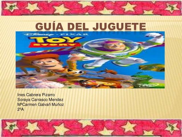 GUÍA DEL JUGUETE  Ines Cabrera Pizarro Soraya Carrasco Mendez MªCarmen Galvañ Muñoz 2ºA
