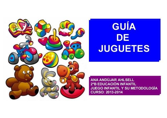 GUÍA DE JUGUETES  ANA ANDÚJAR AHLSELL 2ºB EDUCACIÓN INFANTIL JUEGO INFANTIL Y SU METODOLOGÍA CURSO: 2013-2014