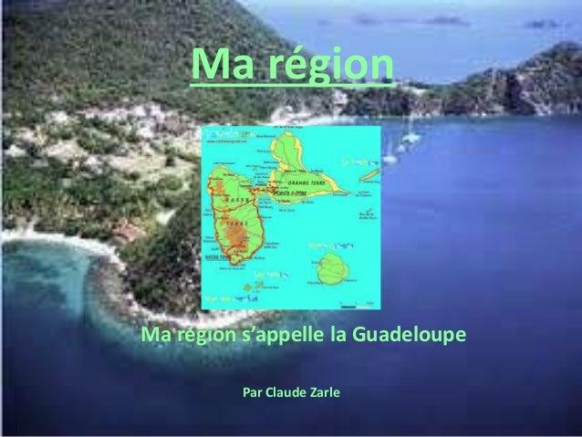 Ma région Ma région s'appelle la Guadeloupe Par Claude Zarle
