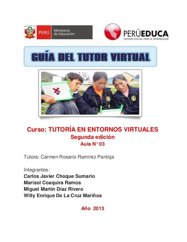 GUÍA DEL TUTOR VIRTUAL 1 Curso: TUTORÍA EN ENTORNOS VIRTUALES Segunda edición Aula N° 03 Tutora: Carmen Rosario Ramírez Pa...