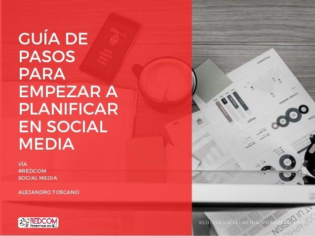 GUÍA DE PASOS PARA EMPEZAR A PLANIFICAR EN SOCIAL MEDIA VÍA #REDCOM SOCIAL MEDIA ALEJANDRO TOSCANO REDCOMSOCIALMEDIA.WORDP...