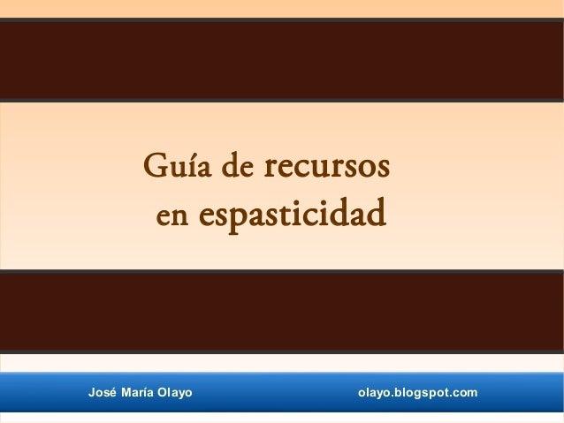 José María Olayo olayo.blogspot.com Guía de recursos en espasticidad