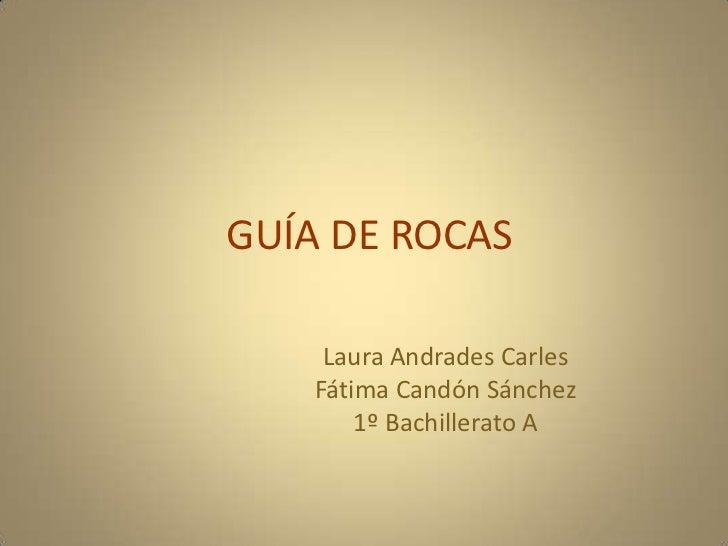 GUÍA DE ROCAS<br />Laura Andrades Carles<br />Fátima Candón Sánchez<br />1º Bachillerato A<br />