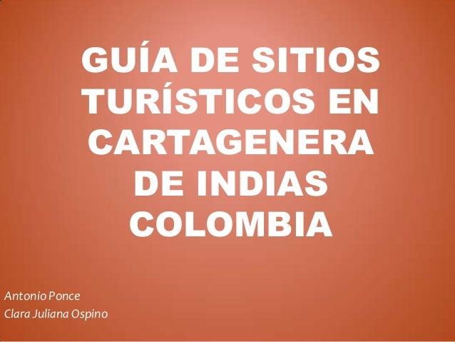 GUÍA DE SITIOS TURÍSTICOS EN CARTAGENERA DE INDIAS COLOMBIA Antonio Ponce Clara Juliana Ospino