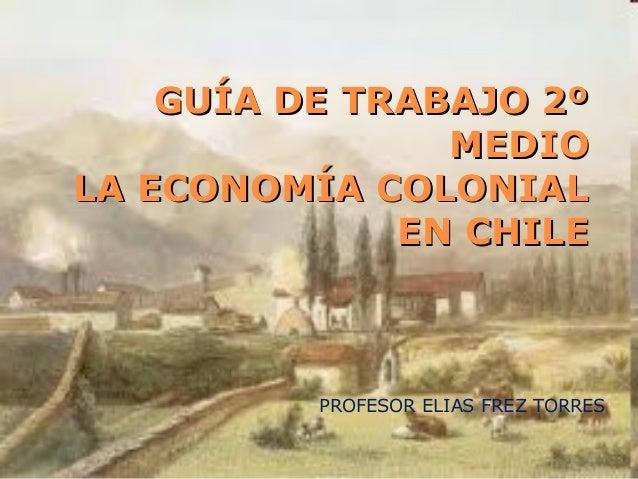 GUÍA DE TRABAJO 2ºGUÍA DE TRABAJO 2ºMEDIOMEDIOLA ECONOMÍA COLONIALLA ECONOMÍA COLONIALEN CHILEEN CHILEPROFESOR ELIAS FREZ ...