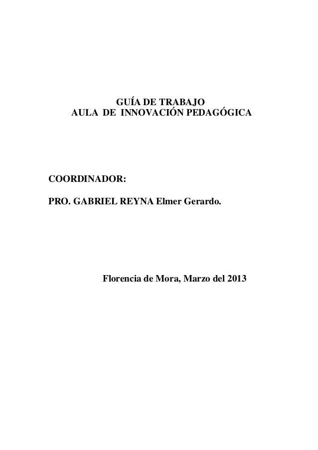 GUÍA DE TRABAJOAULA DE INNOVACIÓN PEDAGÓGICACOORDINADOR:PRO. GABRIEL REYNA Elmer Gerardo.Florencia de Mora, Marzo del 2013