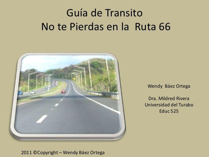 Guía de Transito No te Pierdas en la  Ruta 66<br />Wendy  Báez Ortega<br />Dra. Mildred Rivera Universidad del Turabo<br /...