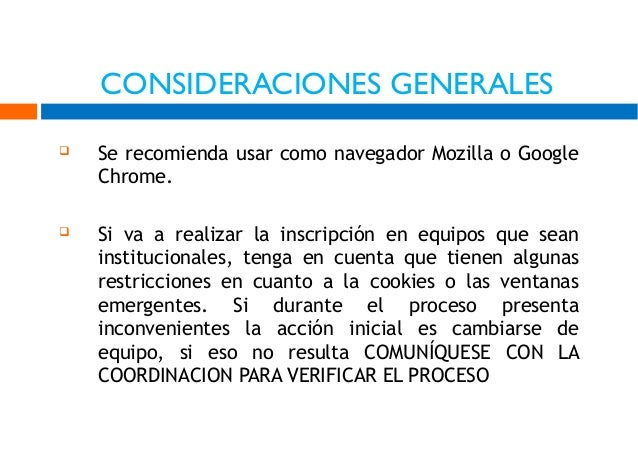 CONSIDERACIONES GENERALES   Se recomienda usar como navegador Mozilla o Google Chrome.    Si va a realizar la inscripció...