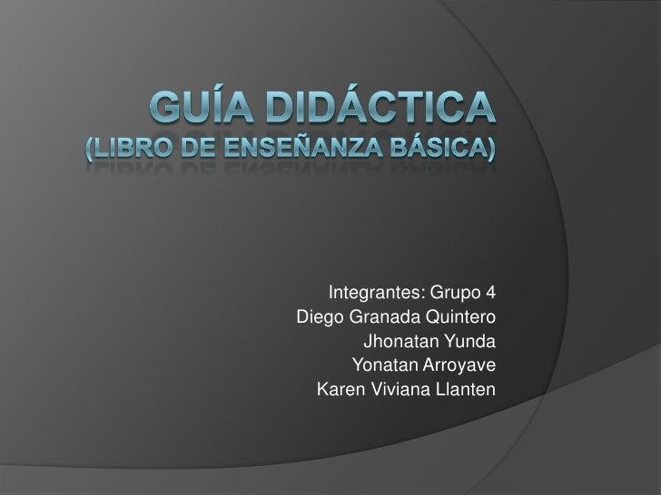 Guía Didáctica(Libro de enseñanza básica)<br />Integrantes: Grupo 4<br />Diego Granada Quintero<br />JhonatanYunda<br />Yo...