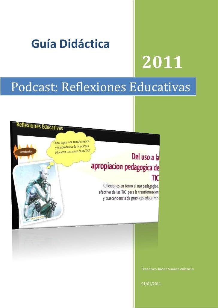 Guía Didáctica                      2011Podcast: Reflexiones Educativas                      Francisco Javier Suárez Valen...