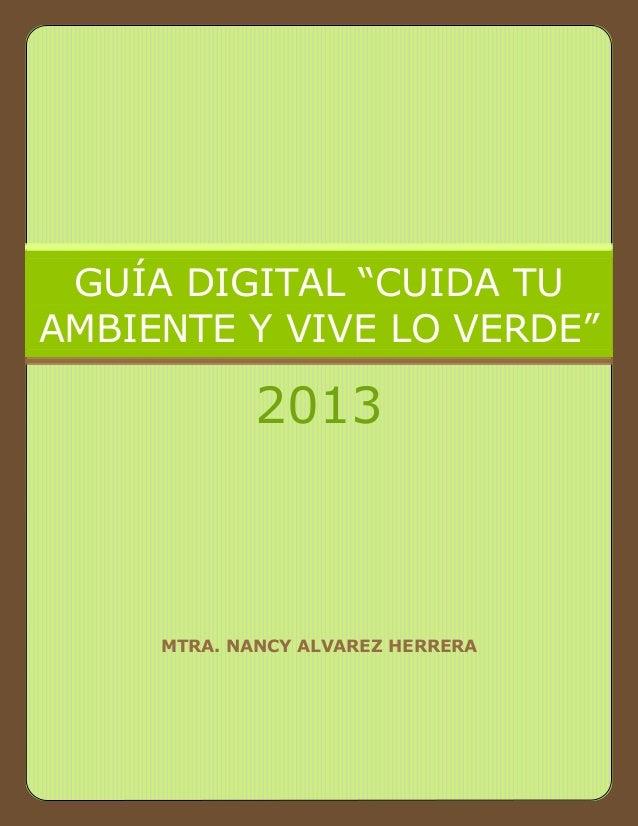 """MTRA. NANCY ALVAREZ HERRERA GUÍA DIGITAL """"CUIDA TU AMBIENTE Y VIVE LO VERDE"""" 2013"""