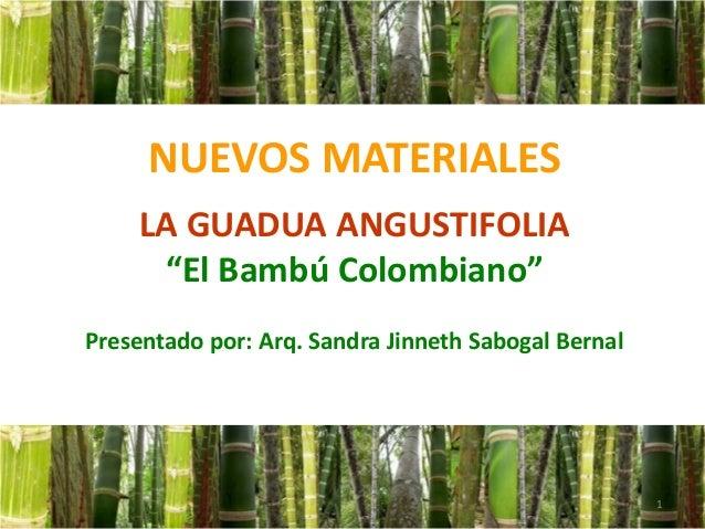 """NUEVOS MATERIALESLA GUADUA ANGUSTIFOLIA""""El Bambú Colombiano""""Presentado por: Arq. Sandra Jinneth Sabogal Bernal1"""