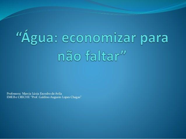 """Professora: Marcia Lúcia Escodro de Avila  EMEB e CRECHE """"Prof. Galdino Augusto Lopes Chagas"""""""