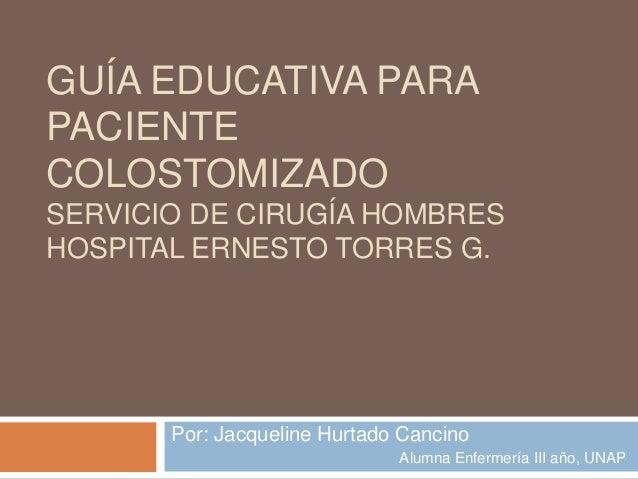 GUÍA EDUCATIVA PARA PACIENTE COLOSTOMIZADO SERVICIO DE CIRUGÍA HOMBRES HOSPITAL ERNESTO TORRES G. Por: Jacqueline Hurtado ...
