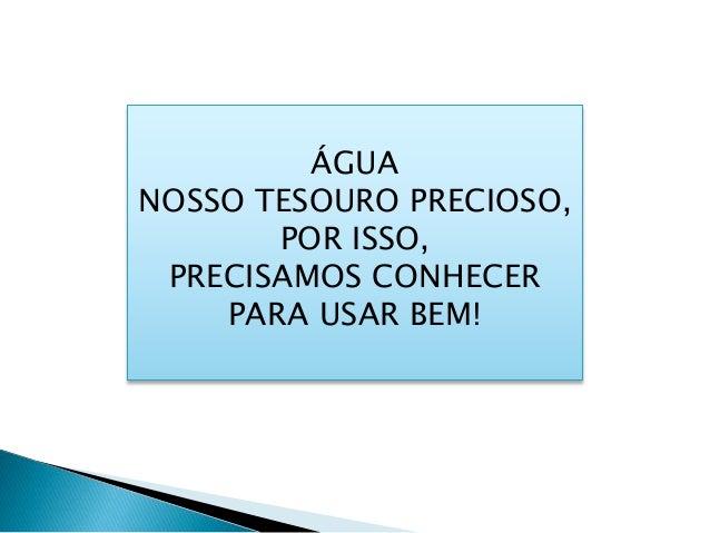ÁGUA NOSSO TESOURO PRECIOSO, POR ISSO, PRECISAMOS CONHECER PARA USAR BEM!