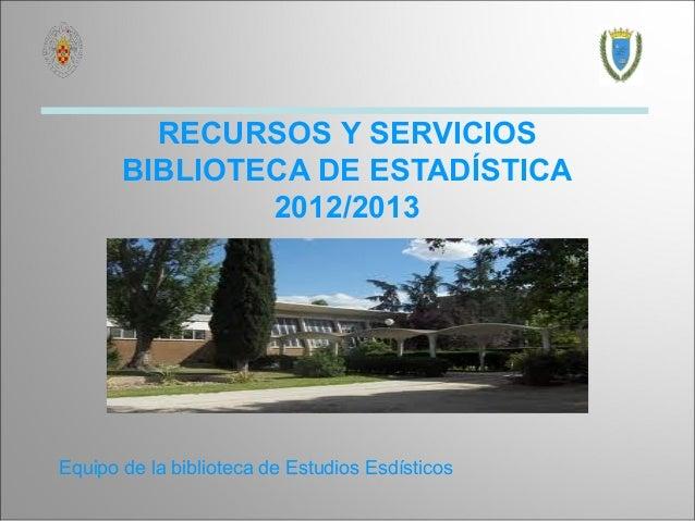RECURSOS Y SERVICIOS       BIBLIOTECA DE ESTADÍSTICA               2012/2013Equipo de la biblioteca de Estudios Esdísticos
