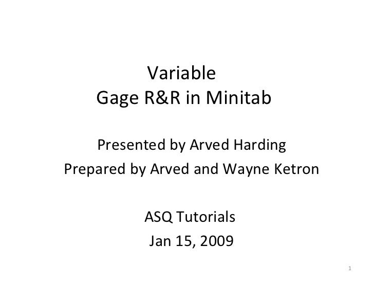 Presented by Arved Harding Prepared by Arved and Wayne Ketron ASQ Tutorials  Jan 15, 2009 Variable  Gage R&R in Minitab