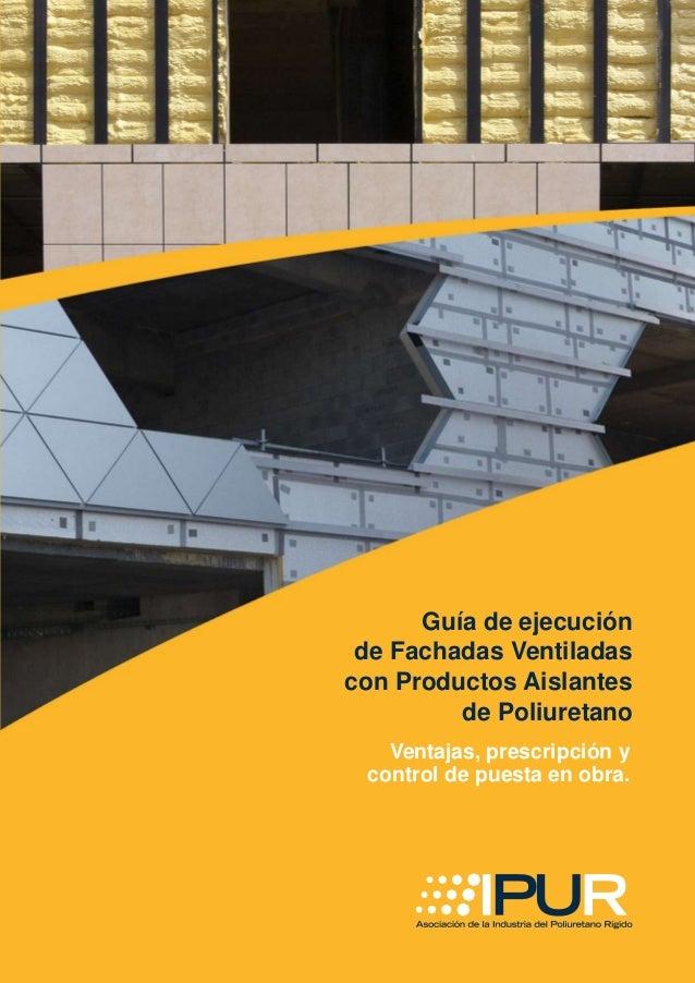 Guía de ejecución de Fachadas Ventiladas con Productos Aislantes de Poliuretano Ventajas, prescripción y control de puesta...