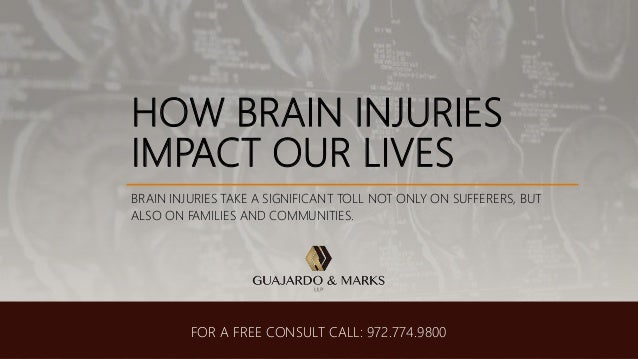 HOW BRAIN INJURIES IMPACT OUR LIVES BRAIN INJURIES TAKE A SIGNIFICANT TOLL NOT ONLY ON SUFFERERS, BUT ALSO ON FAMILIES AND...