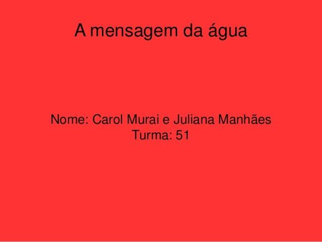 A mensagem da água Nome: Carol Murai e Juliana Manhães Turma: 51