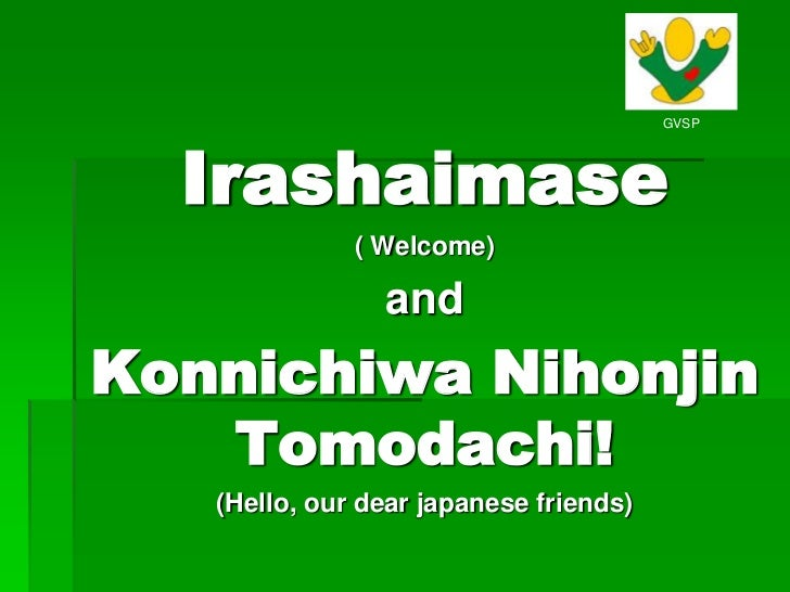 Irashaimase<br />( Welcome)<br />and<br />Konnichiwa Nihonjin Tomodachi!<br />(Hello, our dear japanese friends)<br />