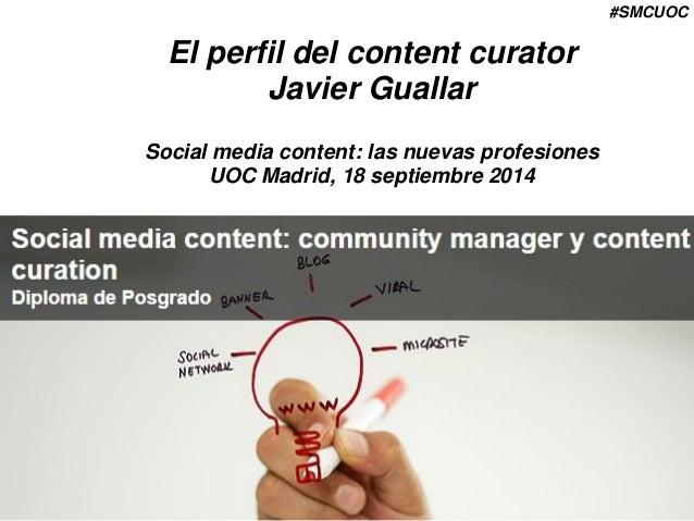 #SMCUOC  El perfil del content curator  Javier Guallar  Social media content: las nuevas profesiones  UOC Madrid, 18 septi...