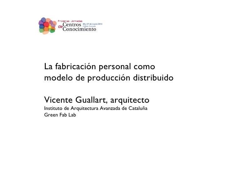 La fabricación personal como modelo de producción distribuido Vicente Guallart, arquitecto Instituto de Arquitectura Avanz...