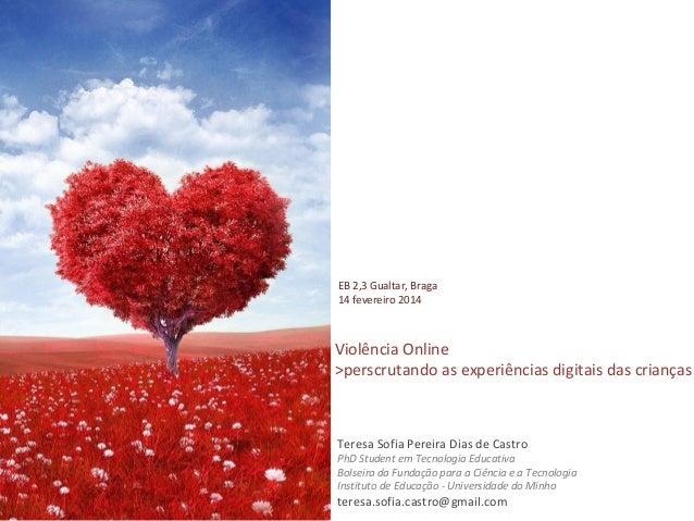 EB 2,3 Gualtar, Braga 14 fevereiro 2014  Violência Online >perscrutando as experiências digitais das crianças  Teresa Sofi...