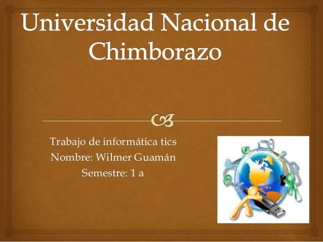 Trabajo de informática tics Nombre: Wilmer Guamán Semestre: 1 a